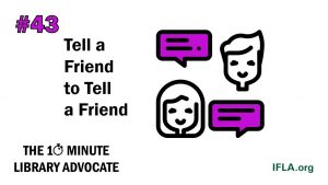 Image: two people with speech bubbles. Text: the 10-Minute Library Advocate #43, tell a Friend to Tell a Friend