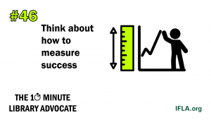 Text: the 10-Minute Library Advocate #46: Think about how to measure success. Image: a person standing next to a graph, with a ruler on the side, indicating measurement